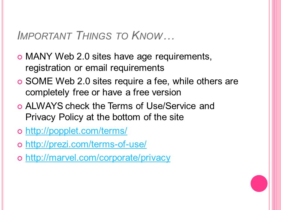 I MPORTANT T HINGS TO K NOW … MANY Web 2.0 sites have age requirements, registration or email requirements SOME Web 2.0 sites require a fee, while others are completely free or have a free version ALWAYS check the Terms of Use/Service and Privacy Policy at the bottom of the site http://popplet.com/terms/ http://prezi.com/terms-of-use/ http://marvel.com/corporate/privacy