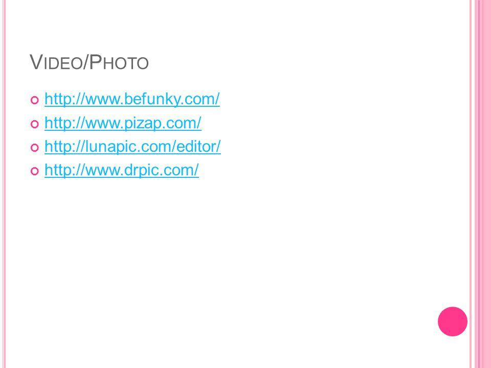 V IDEO /P HOTO http://www.befunky.com/ http://www.pizap.com/ http://lunapic.com/editor/ http://www.drpic.com/
