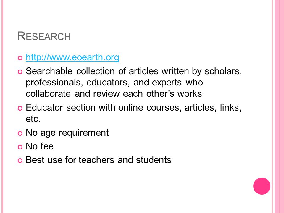 R ESEARCH http://www.eoearth.org Searchable collection of articles written by scholars, professionals, educators, and experts who collaborate and review each others works Educator section with online courses, articles, links, etc.