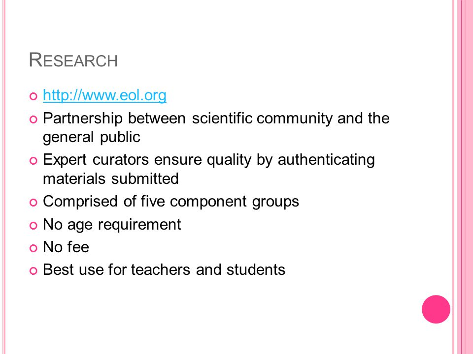 R ESEARCH http://www.eol.org Partnership between scientific community and the general public Expert curators ensure quality by authenticating materials submitted Comprised of five component groups No age requirement No fee Best use for teachers and students