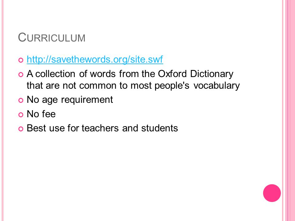 C URRICULUM http://savethewords.org/site.swf A collection of words from the Oxford Dictionary that are not common to most people s vocabulary No age requirement No fee Best use for teachers and students