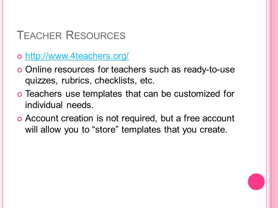 T EACHER R ESOURCES http://www.4teachers.org/ Online resources for teachers such as ready-to-use quizzes, rubrics, checklists, etc.