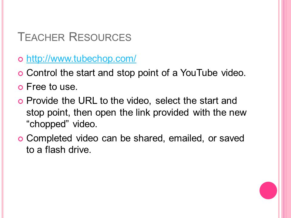 T EACHER R ESOURCES http://www.tubechop.com/ Control the start and stop point of a YouTube video.
