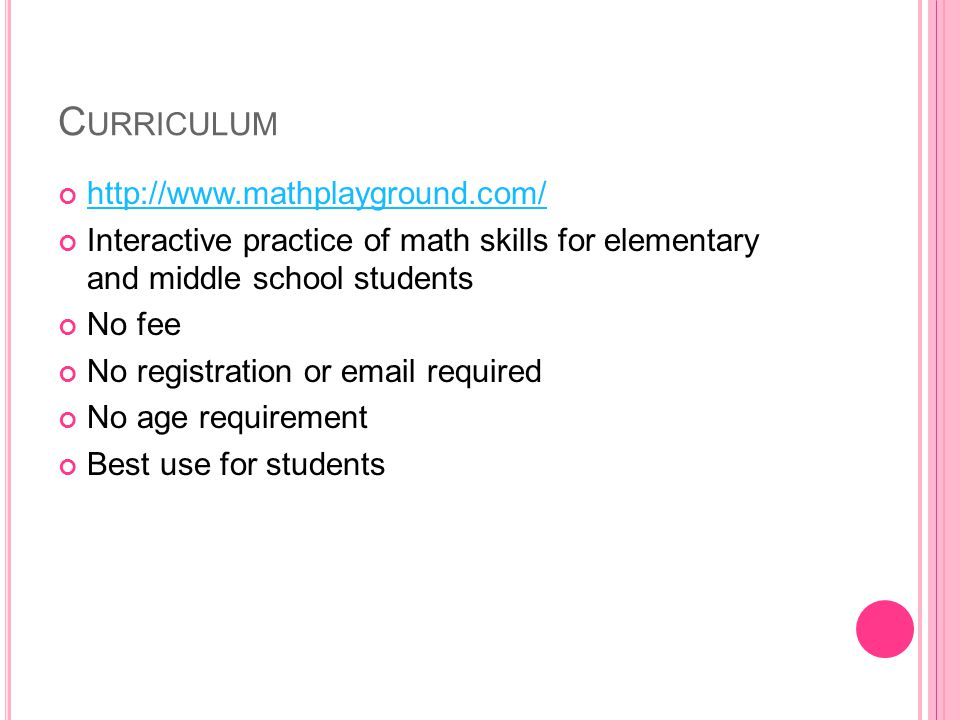 C URRICULUM http://www.mathplayground.com/ Interactive practice of math skills for elementary and middle school students No fee No registration or email required No age requirement Best use for students