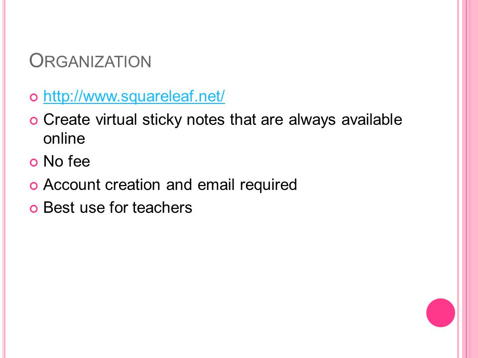 O RGANIZATION http://www.squareleaf.net/ Create virtual sticky notes that are always available online No fee Account creation and email required Best use for teachers