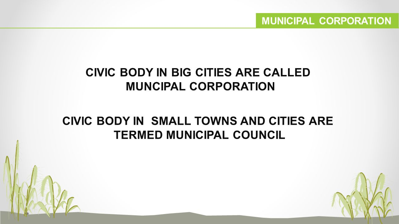 MUNICIPAL CORPORATION CIVIC BODY IN BIG CITIES ARE CALLED MUNCIPAL CORPORATION CIVIC BODY IN SMALL TOWNS AND CITIES ARE TERMED MUNICIPAL COUNCIL
