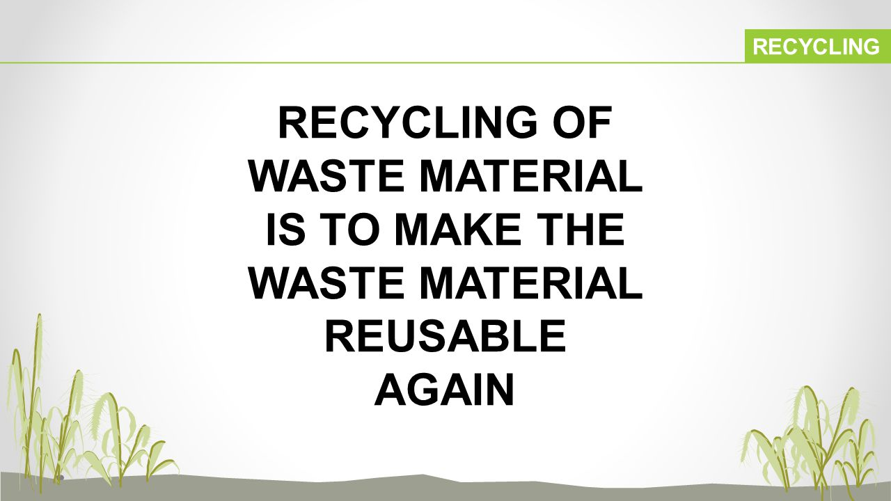 RECYCLING RECYCLING OF WASTE MATERIAL IS TO MAKE THE WASTE MATERIAL REUSABLE AGAIN