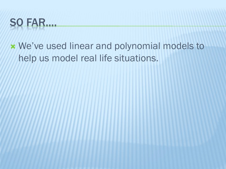 Weve used linear and polynomial models to help us model real life situations.