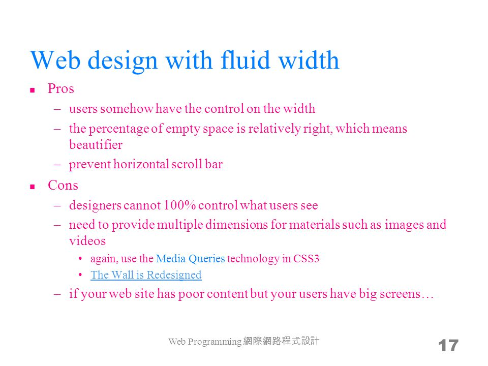 Web design with fluid width Pros –users somehow have the control on the width –the percentage of empty space is relatively right, which means beautifier –prevent horizontal scroll bar Cons –designers cannot 100% control what users see –need to provide multiple dimensions for materials such as images and videos again, use the Media Queries technology in CSS3 The Wall is Redesigned –if your web site has poor content but your users have big screens… Web Programming 17