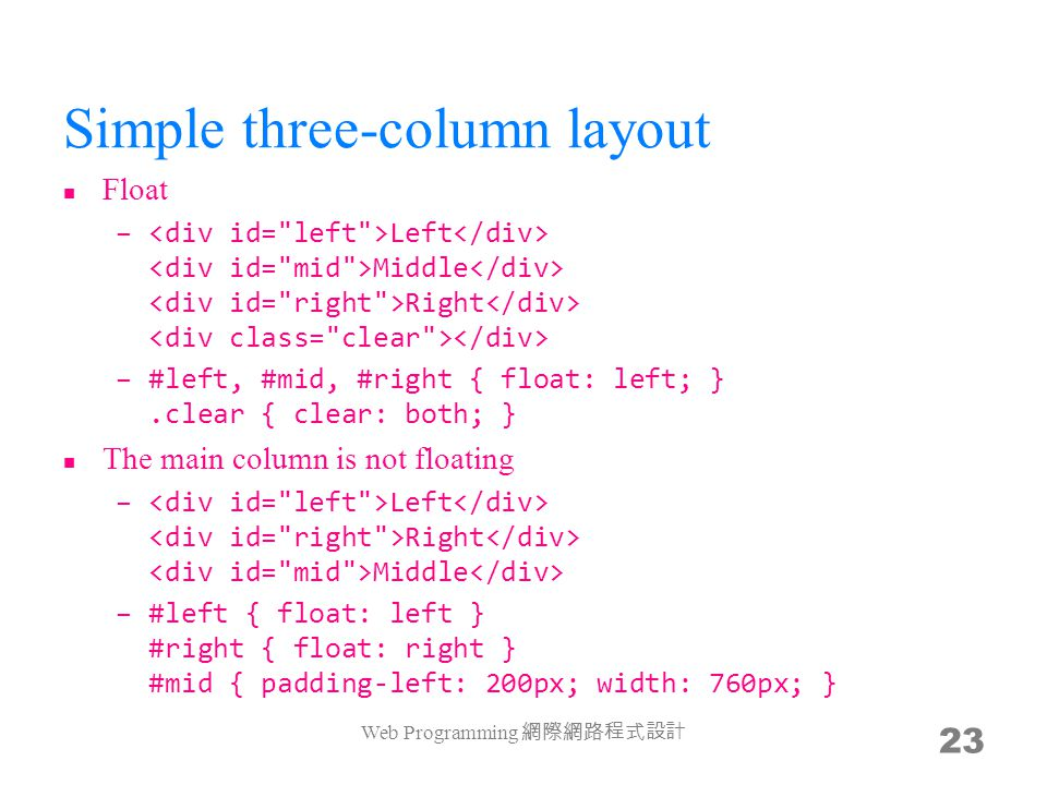 Simple three-column layout Float – Left Middle Right –#left, #mid, #right { float: left; }.clear { clear: both; } The main column is not floating – Le