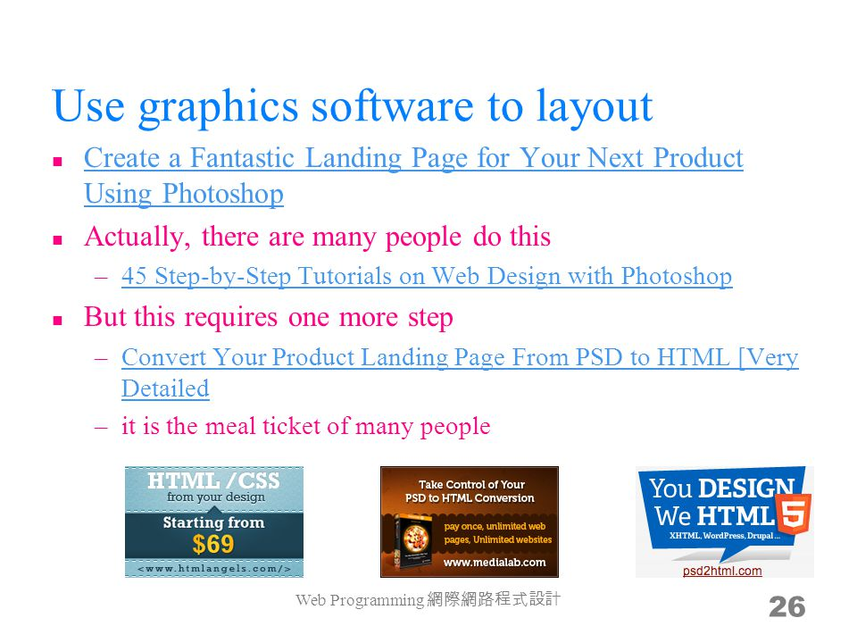 Use graphics software to layout Create a Fantastic Landing Page for Your Next Product Using Photoshop Create a Fantastic Landing Page for Your Next Product Using Photoshop Actually, there are many people do this –45 Step-by-Step Tutorials on Web Design with Photoshop45 Step-by-Step Tutorials on Web Design with Photoshop But this requires one more step –Convert Your Product Landing Page From PSD to HTML [Very DetailedConvert Your Product Landing Page From PSD to HTML [Very Detailed –it is the meal ticket of many people Web Programming 26