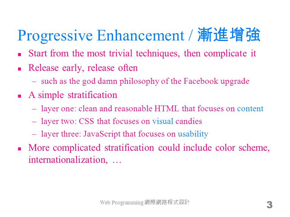 Progressive Enhancement / Start from the most trivial techniques, then complicate it Release early, release often –such as the god damn philosophy of the Facebook upgrade A simple stratification –layer one: clean and reasonable HTML that focuses on content –layer two: CSS that focuses on visual candies –layer three: JavaScript that focuses on usability More complicated stratification could include color scheme, internationalization, … Web Programming 3