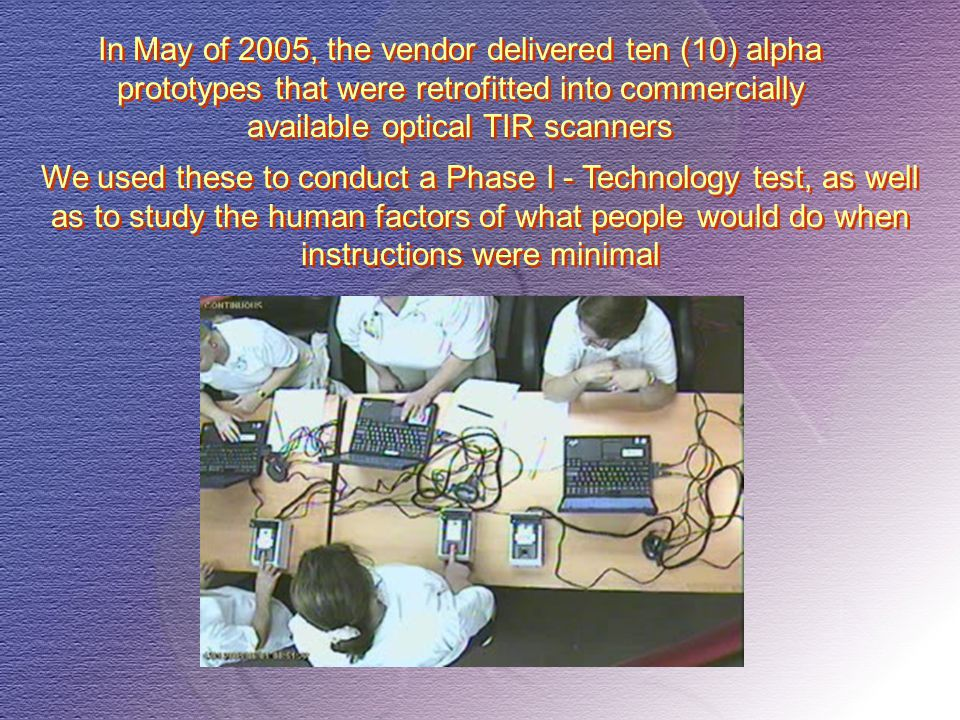In May of 2005, the vendor delivered ten (10) alpha prototypes that were retrofitted into commercially available optical TIR scanners We used these to conduct a Phase I - Technology test, as well as to study the human factors of what people would do when instructions were minimal