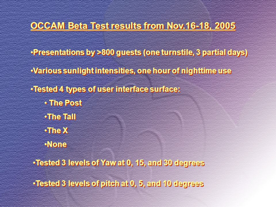 OCCAM Beta Test results from Nov.16-18, 2005 Tested 3 levels of Yaw at 0, 15, and 30 degrees Presentations by >800 guests (one turnstile, 3 partial days) Various sunlight intensities, one hour of nighttime use Tested 3 levels of pitch at 0, 5, and 10 degrees Tested 4 types of user interface surface: The Post The Tall The X None Tested 4 types of user interface surface: The Post The Tall The X None