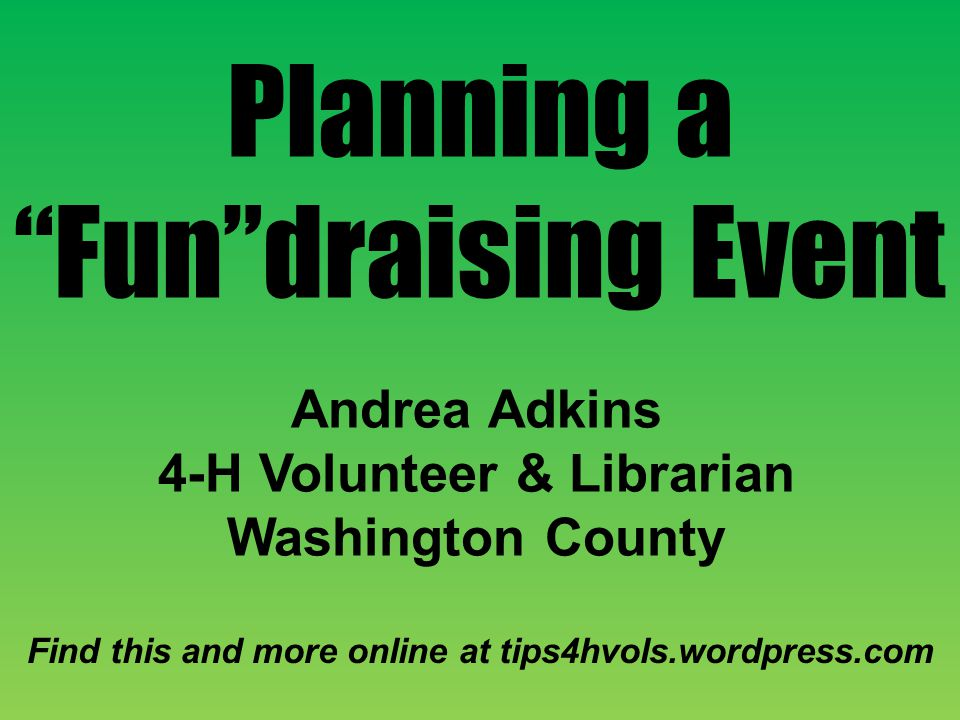 Planning a Fundraising Event Andrea Adkins 4-H Volunteer & Librarian Washington County Find this and more online at tips4hvols.wordpress.com