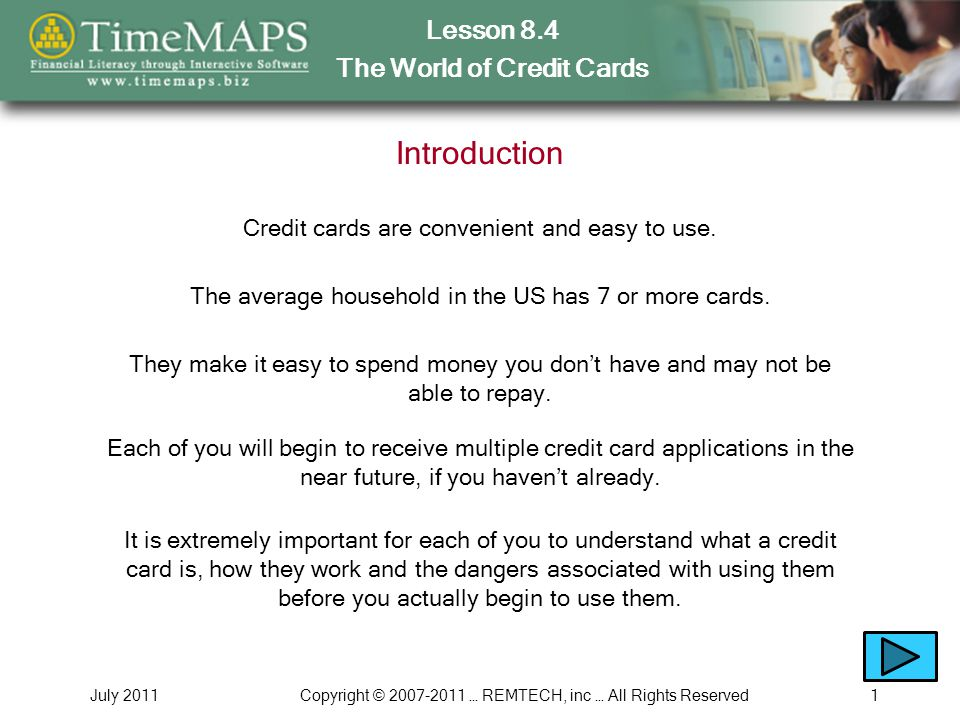 Lesson 8.4 The World of Credit Cards July 2011Copyright © 2007-2011 … REMTECH, inc … All Rights Reserved12 8.4.10 – The Dangers of Using Credit Cards About the dangers associated with using credit cards Who had access to credit and credit cards in the past Who has access to credit and credit cards today In this section, you will learn How some people view credit and credit cards as an entitlement Why many people have a problem with companies providing credit cards to college students