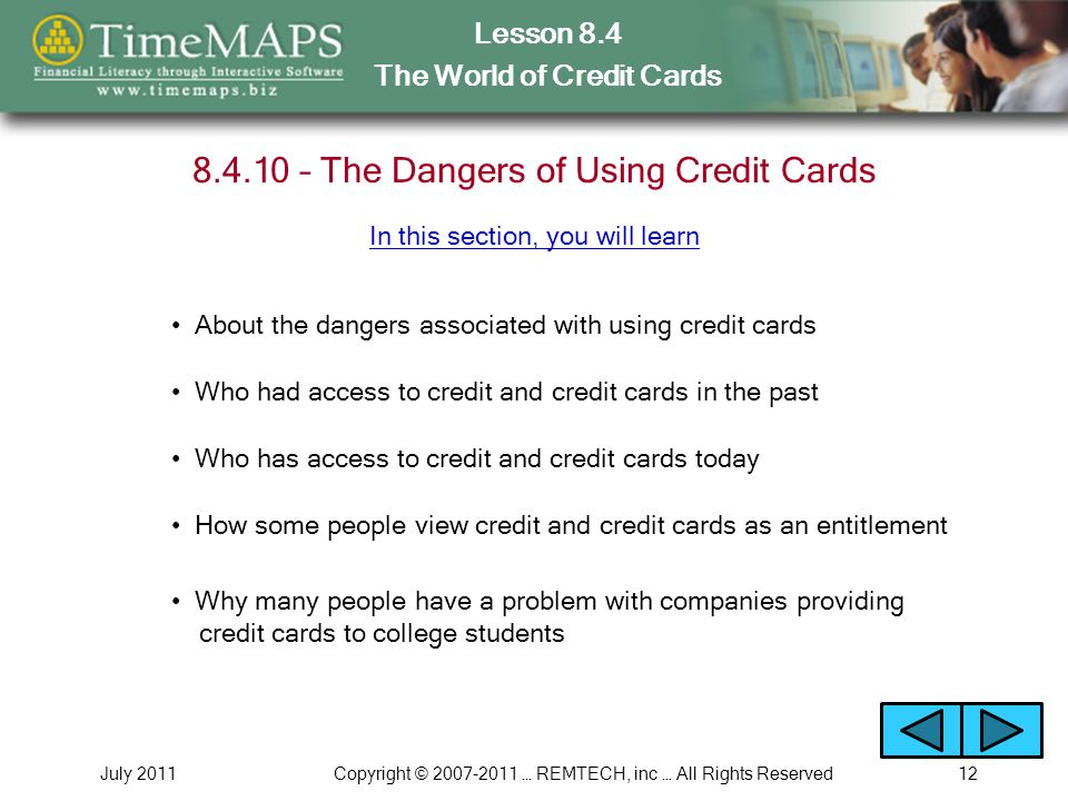 Lesson 8.4 The World of Credit Cards July 2011Copyright © … REMTECH, inc … All Rights Reserved – The Dangers of Using Credit Cards About the dangers associated with using credit cards Who had access to credit and credit cards in the past Who has access to credit and credit cards today In this section, you will learn How some people view credit and credit cards as an entitlement Why many people have a problem with companies providing credit cards to college students