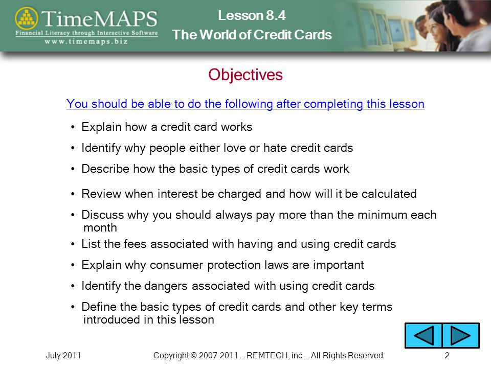 Lesson 8.4 The World of Credit Cards July 2011Copyright © … REMTECH, inc … All Rights Reserved2 Objectives Explain how a credit card works You should be able to do the following after completing this lesson Identify why people either love or hate credit cards Describe how the basic types of credit cards work Review when interest be charged and how will it be calculated Discuss why you should always pay more than the minimum each month List the fees associated with having and using credit cards Explain why consumer protection laws are important Identify the dangers associated with using credit cards Define the basic types of credit cards and other key terms introduced in this lesson