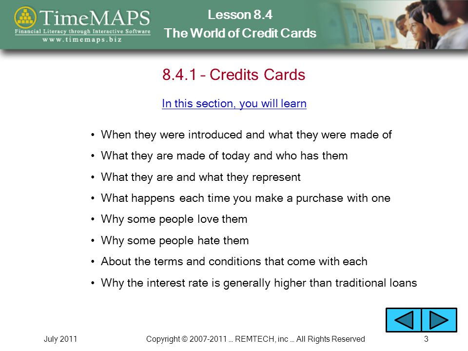 Lesson 8.4 The World of Credit Cards July 2011Copyright © 2007-2011 … REMTECH, inc … All Rights Reserved4 8.4.2 – Types of Credit Cards What the 3 major types of credit cards are How each major type of card works The advantages & disadvantages for each major type In this section, you will learn About the terms and conditions for each type of card