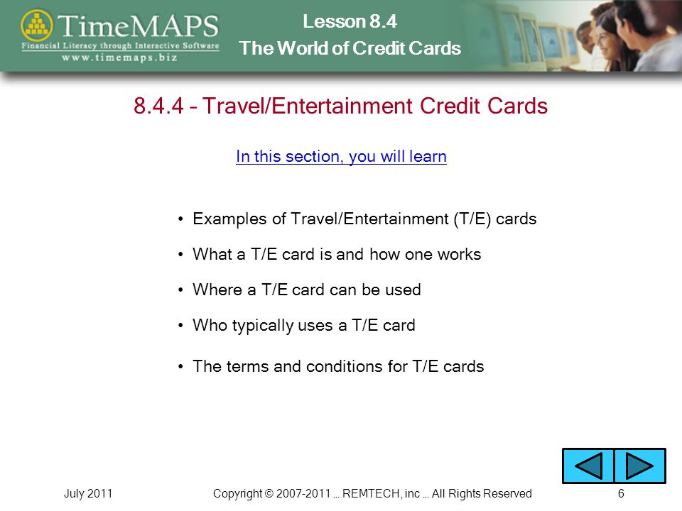 Lesson 8.4 The World of Credit Cards July 2011Copyright © 2007-2011 … REMTECH, inc … All Rights Reserved7 8.4.5 – House Credit Cards Examples of house credit cards How a house card works Where a house card can be used In this section, you will learn Why retail stores issue them to their customers What many people buy with house cards Types of Credit Cards Example You will run the following Interactive Example