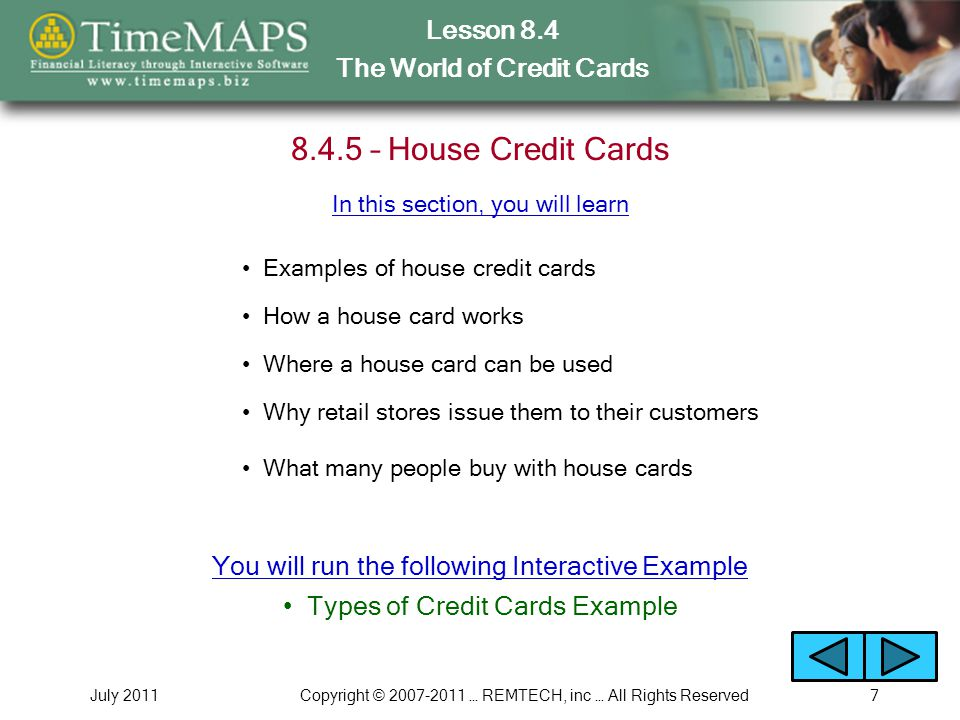 Lesson 8.4 The World of Credit Cards July 2011Copyright © … REMTECH, inc … All Rights Reserved – House Credit Cards Examples of house credit cards How a house card works Where a house card can be used In this section, you will learn Why retail stores issue them to their customers What many people buy with house cards Types of Credit Cards Example You will run the following Interactive Example