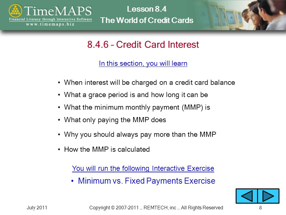 Lesson 8.4 The World of Credit Cards July 2011Copyright © … REMTECH, inc … All Rights Reserved – Credit Card Interest When interest will be charged on a credit card balance What a grace period is and how long it can be What the minimum monthly payment (MMP) is In this section, you will learn What only paying the MMP does Why you should always pay more than the MMP How the MMP is calculated Minimum vs.