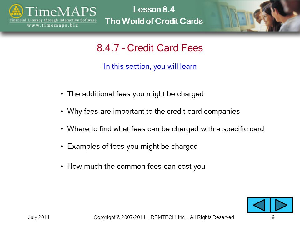 Lesson 8.4 The World of Credit Cards July 2011Copyright © … REMTECH, inc … All Rights Reserved – Credit Card Fees The additional fees you might be charged Why fees are important to the credit card companies Where to find what fees can be charged with a specific card In this section, you will learn Examples of fees you might be charged How much the common fees can cost you