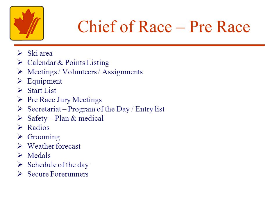 Chief of Race – Pre Race Ski area Calendar & Points Listing Meetings / Volunteers / Assignments Equipment Start List Pre Race Jury Meetings Secretariat – Program of the Day / Entry list Safety – Plan & medical Radios Grooming Weather forecast Medals Schedule of the day Secure Forerunners
