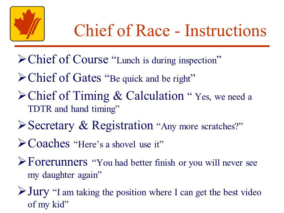 Chief of Race - Instructions Chief of Course Lunch is during inspection Chief of Gates Be quick and be right Chief of Timing & Calculation Yes, we need a TDTR and hand timing Secretary & Registration Any more scratches.