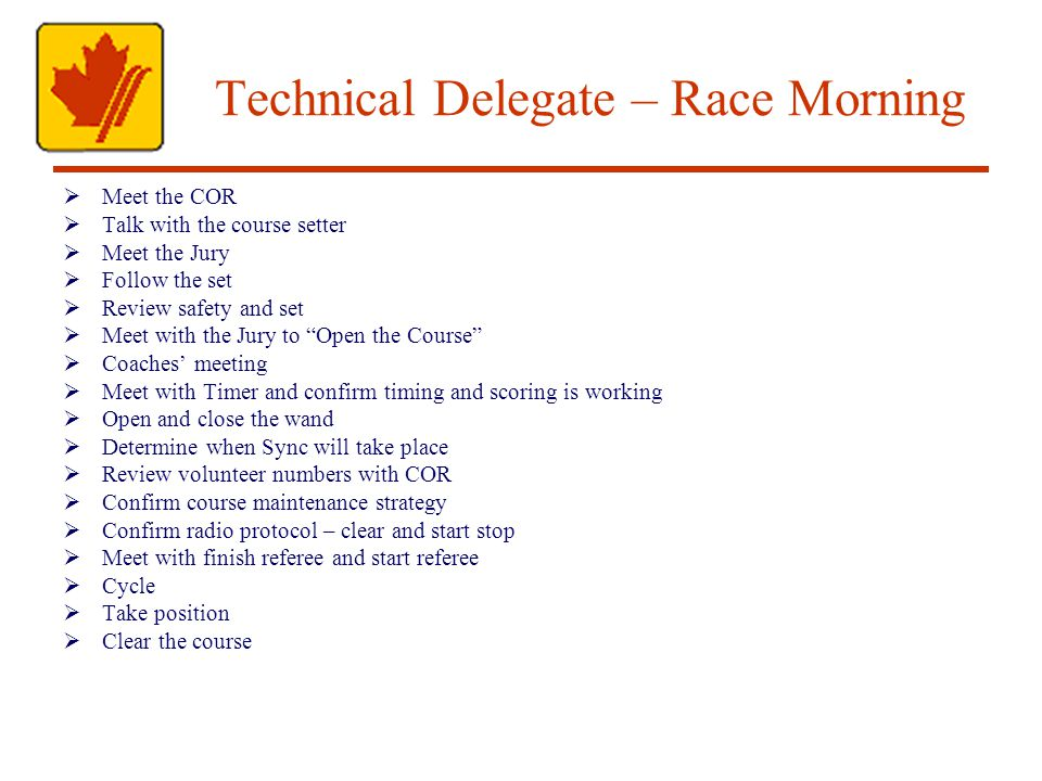 Technical Delegate – Race Morning Meet the COR Talk with the course setter Meet the Jury Follow the set Review safety and set Meet with the Jury to Open the Course Coaches meeting Meet with Timer and confirm timing and scoring is working Open and close the wand Determine when Sync will take place Review volunteer numbers with COR Confirm course maintenance strategy Confirm radio protocol – clear and start stop Meet with finish referee and start referee Cycle Take position Clear the course