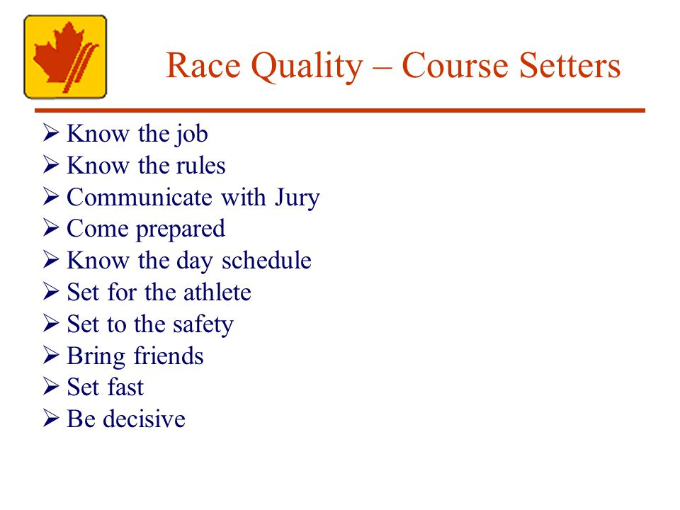 Race Quality – Course Setters Know the job Know the rules Communicate with Jury Come prepared Know the day schedule Set for the athlete Set to the safety Bring friends Set fast Be decisive