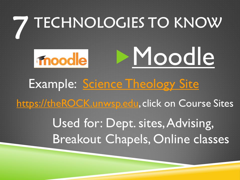 TECHNOLOGIES TO KNOW Moodle 7 Example: Science Theology SiteScience Theology Site https://theROCK.unwsp.eduhttps://theROCK.unwsp.edu, click on Course Sites Used for: Dept.
