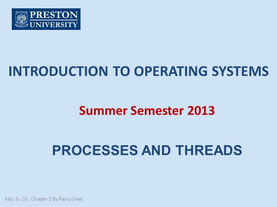 INTRODUCTION TO OPERATING SYSTEMS Summer Semester 2013 PROCESSES AND THREADS Intro To OS, Chapter 2 By Rana Umer