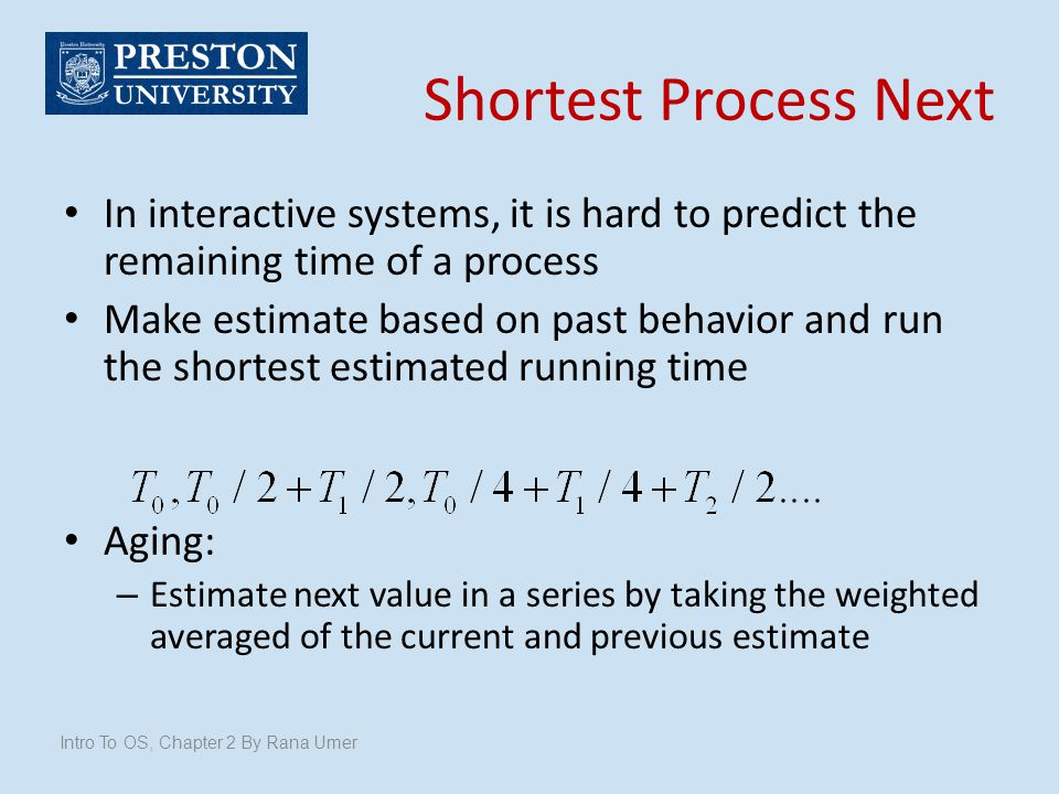 Shortest Process Next In interactive systems, it is hard to predict the remaining time of a process Make estimate based on past behavior and run the s