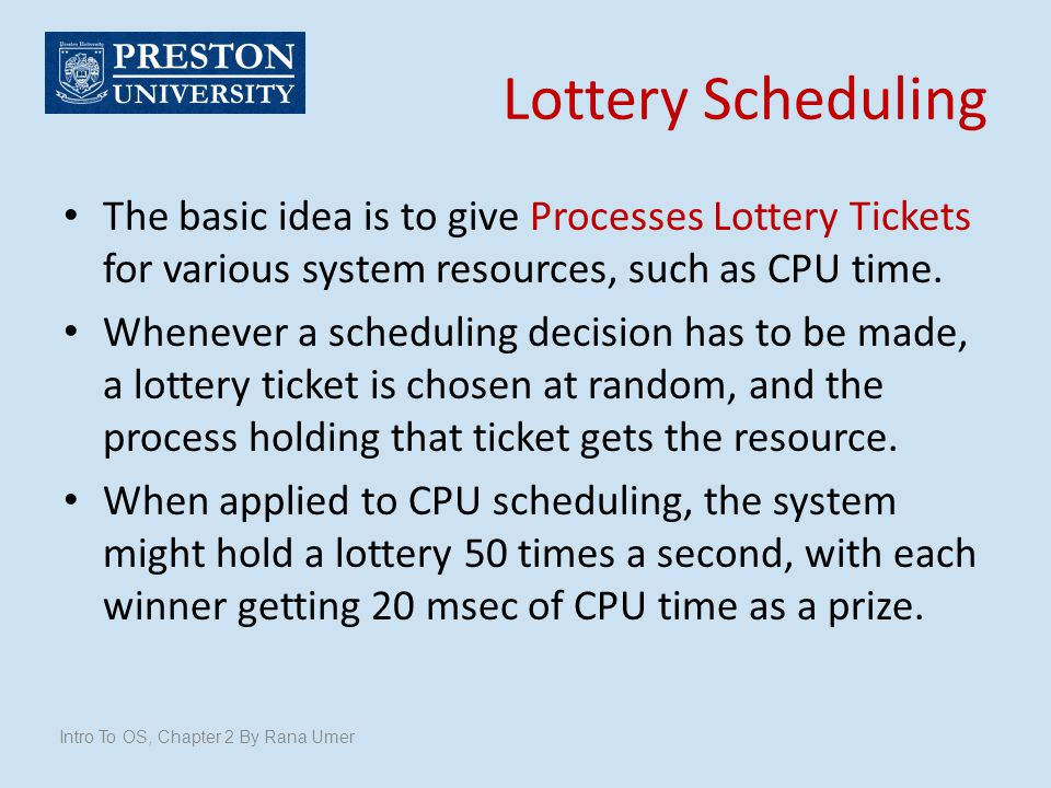 Lottery Scheduling The basic idea is to give Processes Lottery Tickets for various system resources, such as CPU time. Whenever a scheduling decision