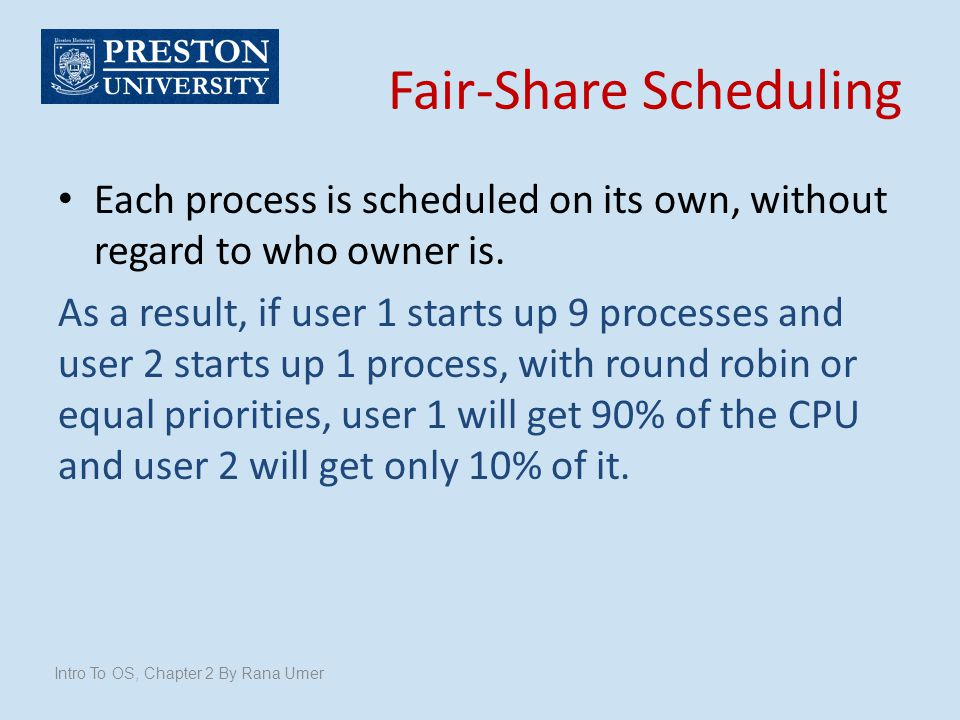 Fair-Share Scheduling Each process is scheduled on its own, without regard to who owner is. As a result, if user 1 starts up 9 processes and user 2 st