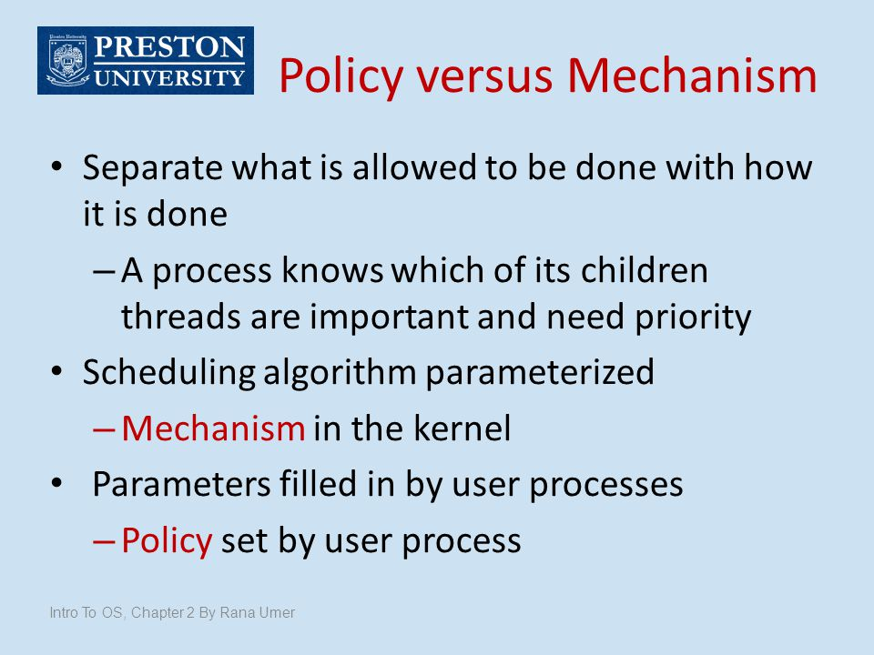 Policy versus Mechanism Intro To OS, Chapter 2 By Rana Umer Separate what is allowed to be done with how it is done – A process knows which of its chi