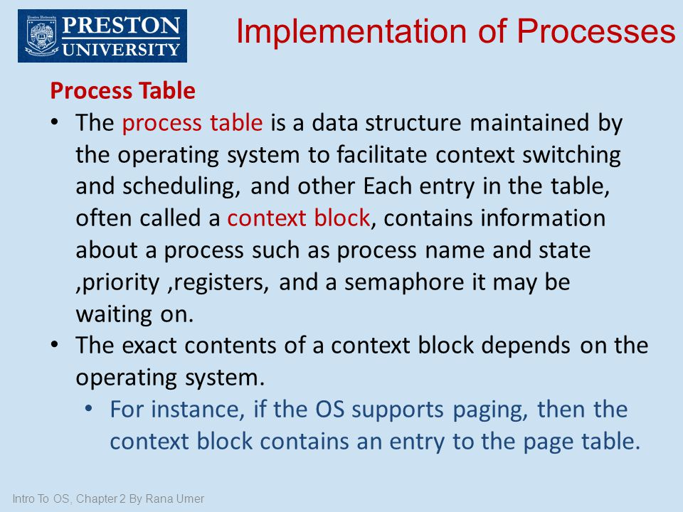 Intro To OS, Chapter 2 By Rana Umer Implementation of Processes Process Table The process table is a data structure maintained by the operating system