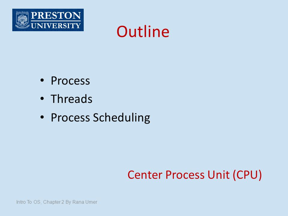 Outline Process Threads Process Scheduling Intro To OS, Chapter 2 By Rana Umer Center Process Unit (CPU)