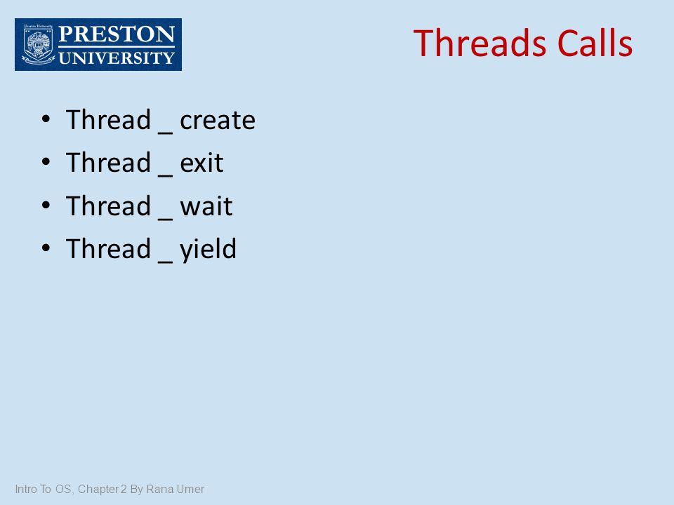 Intro To OS, Chapter 2 By Rana Umer Thread _ create Thread _ exit Thread _ wait Thread _ yield Threads Calls