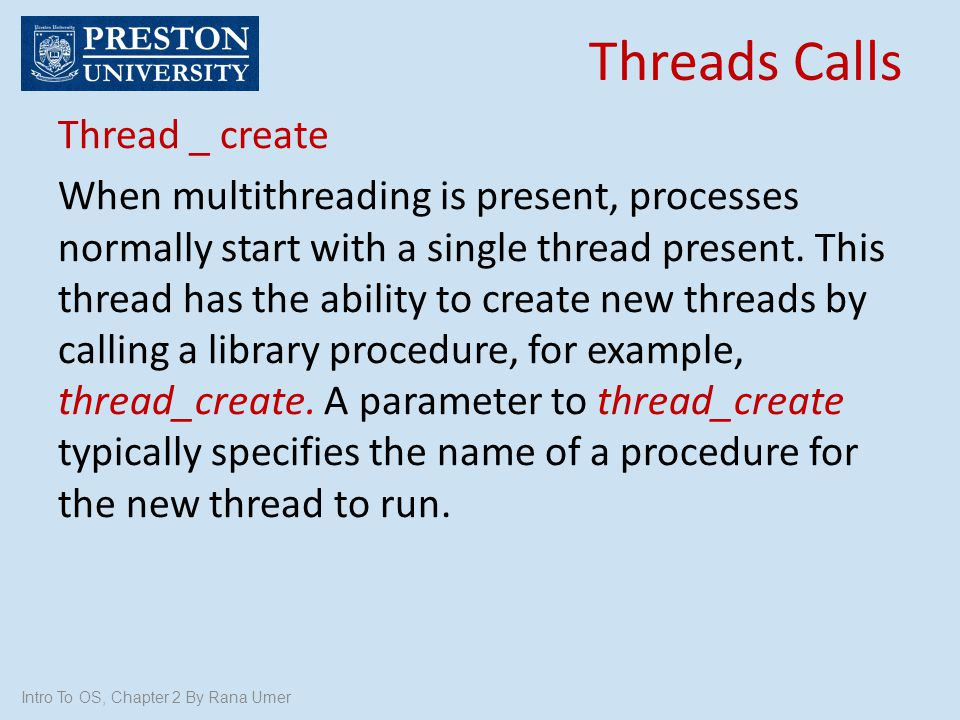 Intro To OS, Chapter 2 By Rana Umer Thread _ create When multithreading is present, processes normally start with a single thread present. This thread