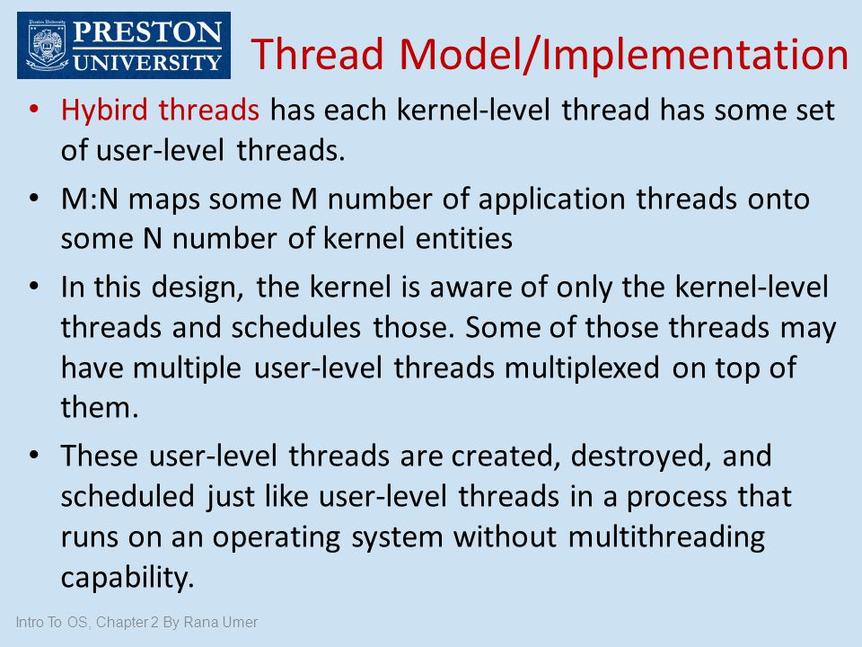 Intro To OS, Chapter 2 By Rana Umer Hybird threads has each kernel-level thread has some set of user-level threads. M:N maps some M number of applicat