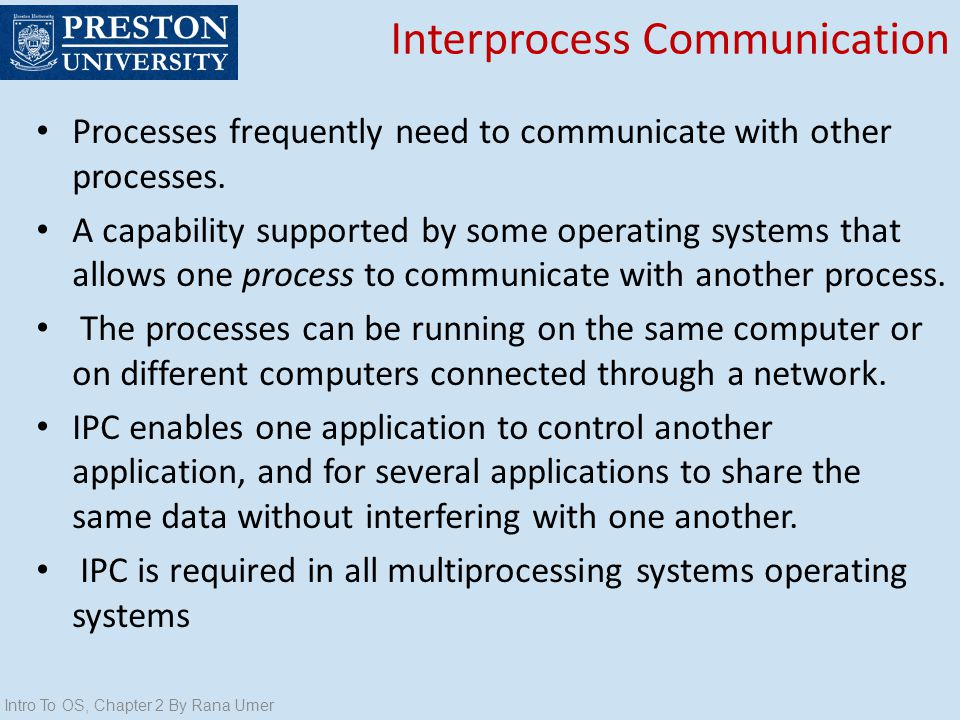 Interprocess Communication Processes frequently need to communicate with other processes. A capability supported by some operating systems that allows