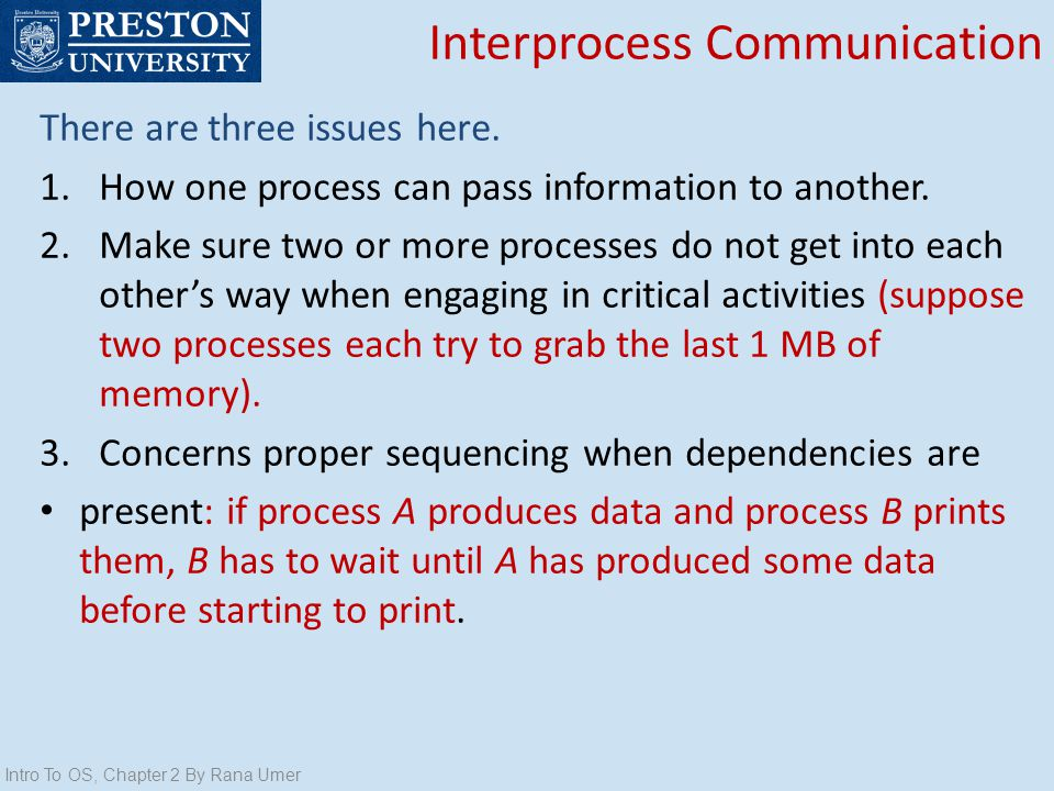 Interprocess Communication There are three issues here. 1.How one process can pass information to another. 2.Make sure two or more processes do not ge