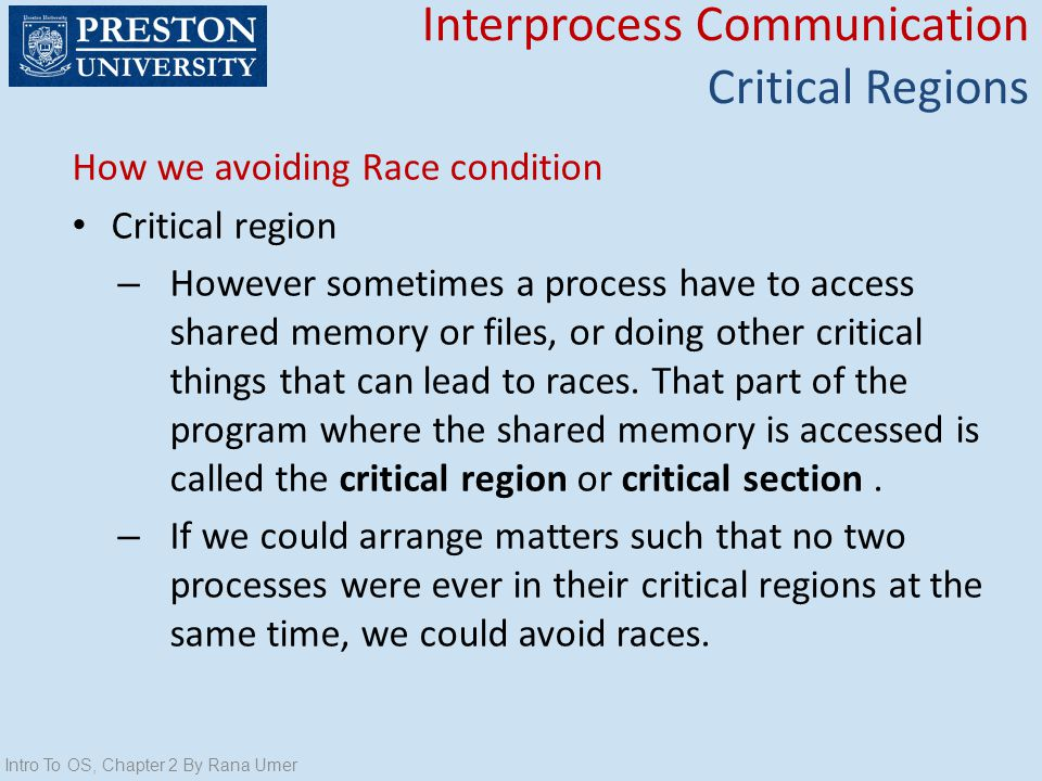 How we avoiding Race condition Critical region – However sometimes a process have to access shared memory or files, or doing other critical things tha