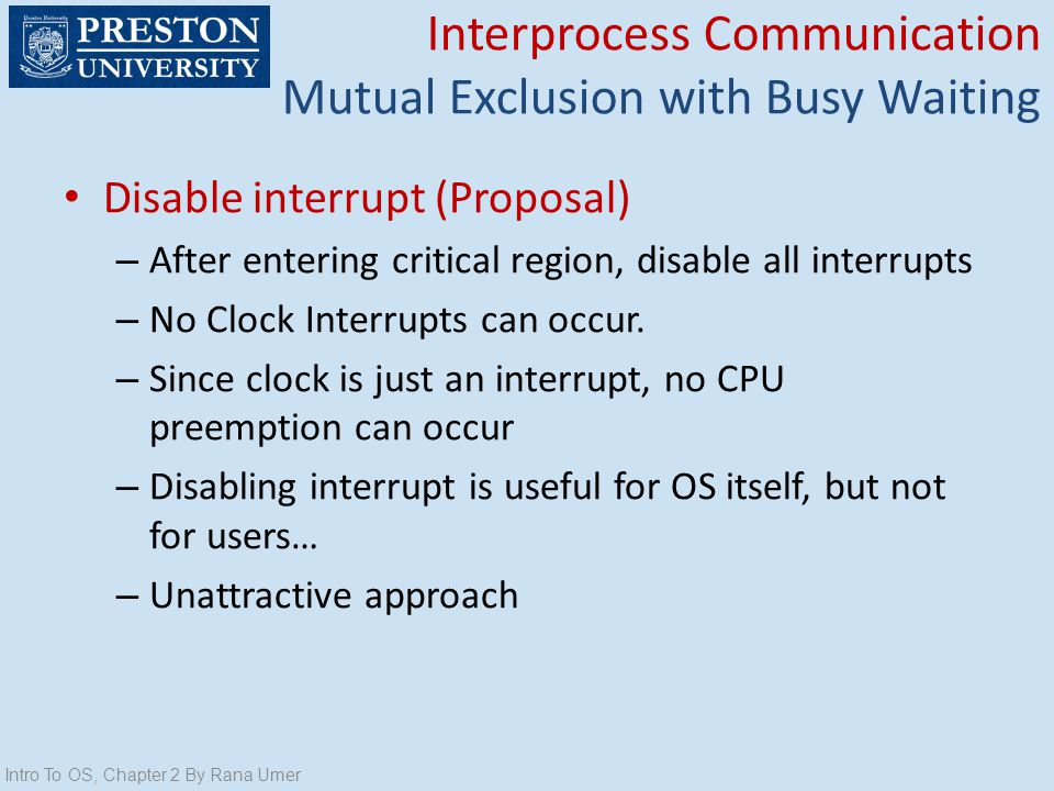 Disable interrupt (Proposal) – After entering critical region, disable all interrupts – No Clock Interrupts can occur. – Since clock is just an interr