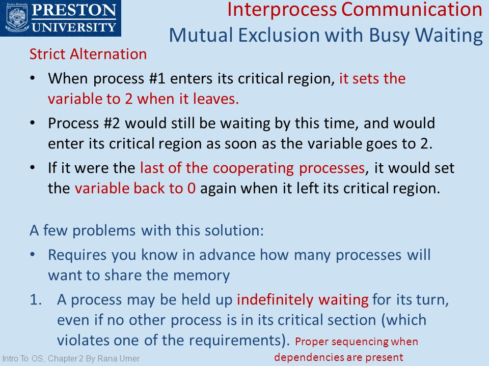 Intro To OS, Chapter 2 By Rana Umer Interprocess Communication Mutual Exclusion with Busy Waiting Strict Alternation When process #1 enters its critic