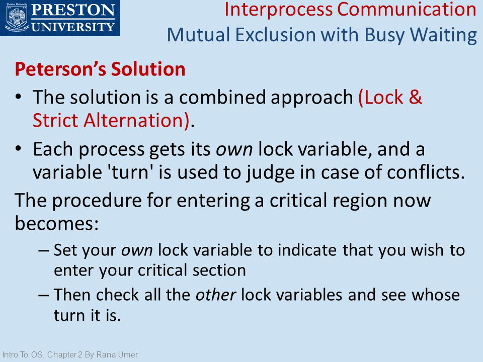 Petersons Solution The solution is a combined approach (Lock & Strict Alternation). Each process gets its own lock variable, and a variable 'turn' is