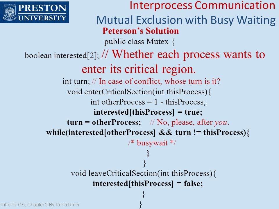 Intro To OS, Chapter 2 By Rana Umer Petersons Solution public class Mutex { boolean interested[2]; // Whether each process wants to enter its critical