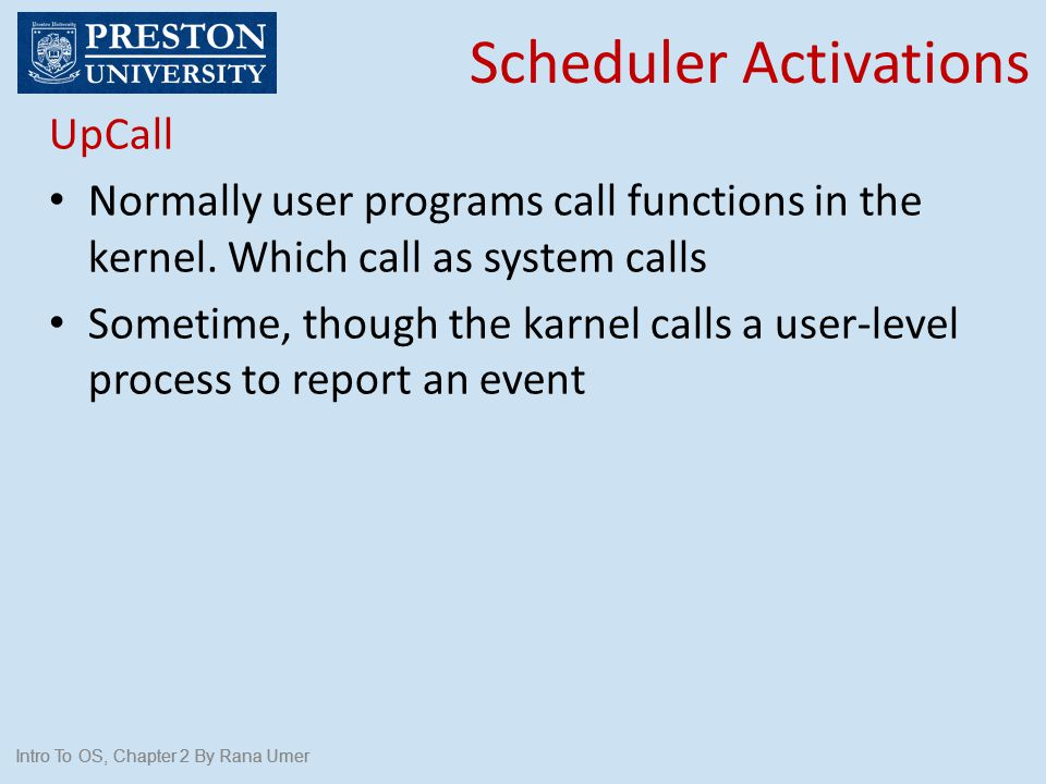 Intro To OS, Chapter 2 By Rana Umer Scheduler Activations Intro To OS, Chapter 2 By Rana Umer UpCall Normally user programs call functions in the kern